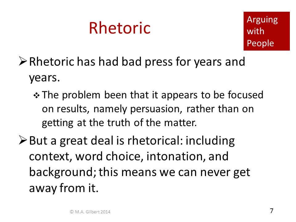 7 Rhetoric  Rhetoric has had bad press for years and years.  The problem been that it appears to be focused on results, namely persuasion, rather th
