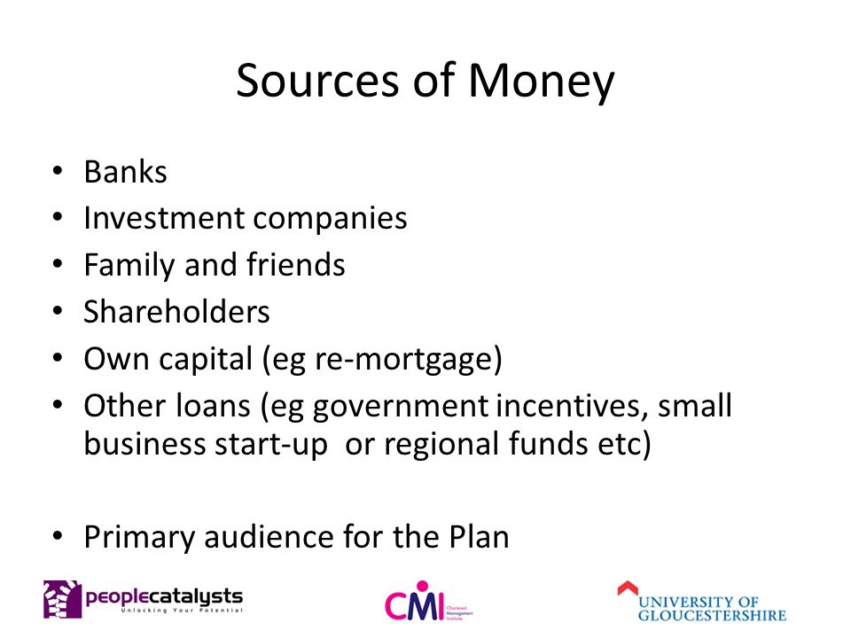Sources of Money Banks Investment companies Family and friends Shareholders Own capital (eg re-mortgage) Other loans (eg government incentives, small business start-up or regional funds etc) Primary audience for the Plan
