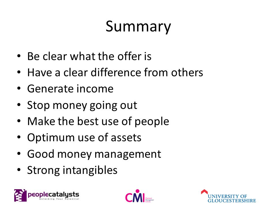 Summary Be clear what the offer is Have a clear difference from others Generate income Stop money going out Make the best use of people Optimum use of assets Good money management Strong intangibles