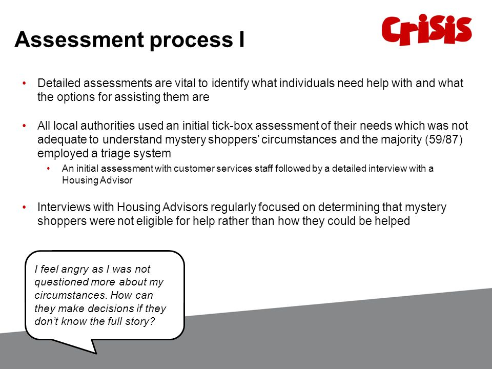 Assessment process I Detailed assessments are vital to identify what individuals need help with and what the options for assisting them are All local authorities used an initial tick-box assessment of their needs which was not adequate to understand mystery shoppers' circumstances and the majority (59/87) employed a triage system An initial assessment with customer services staff followed by a detailed interview with a Housing Advisor Interviews with Housing Advisors regularly focused on determining that mystery shoppers were not eligible for help rather than how they could be helped I feel angry as I was not questioned more about my circumstances.
