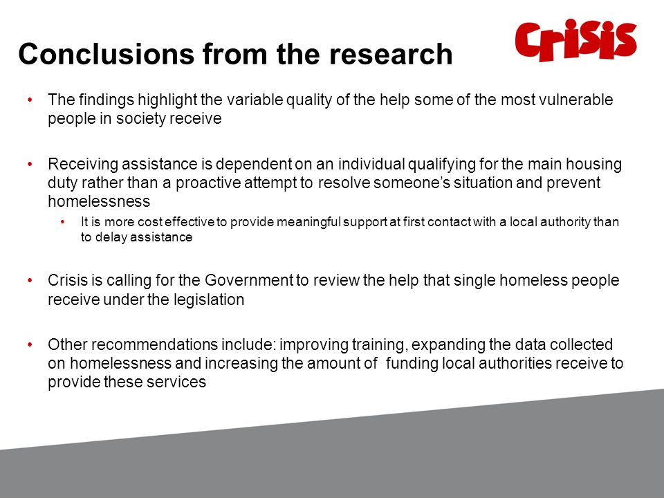 Conclusions from the research The findings highlight the variable quality of the help some of the most vulnerable people in society receive Receiving assistance is dependent on an individual qualifying for the main housing duty rather than a proactive attempt to resolve someone's situation and prevent homelessness It is more cost effective to provide meaningful support at first contact with a local authority than to delay assistance Crisis is calling for the Government to review the help that single homeless people receive under the legislation Other recommendations include: improving training, expanding the data collected on homelessness and increasing the amount of funding local authorities receive to provide these services