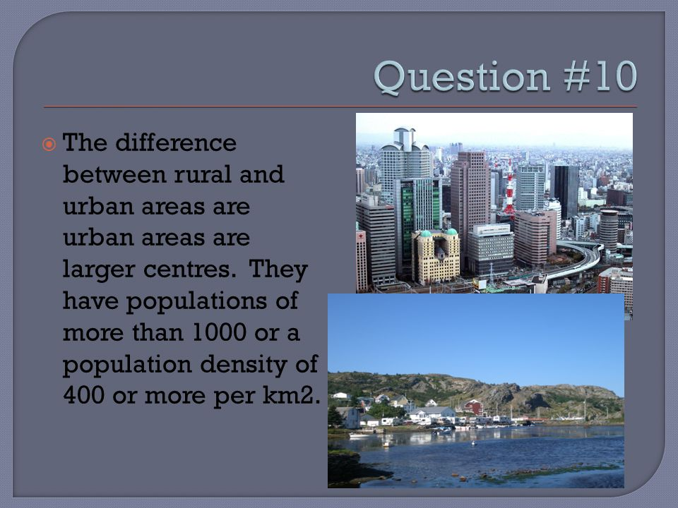  The difference between rural and urban areas are urban areas are larger centres. They have populations of more than 1000 or a population density of