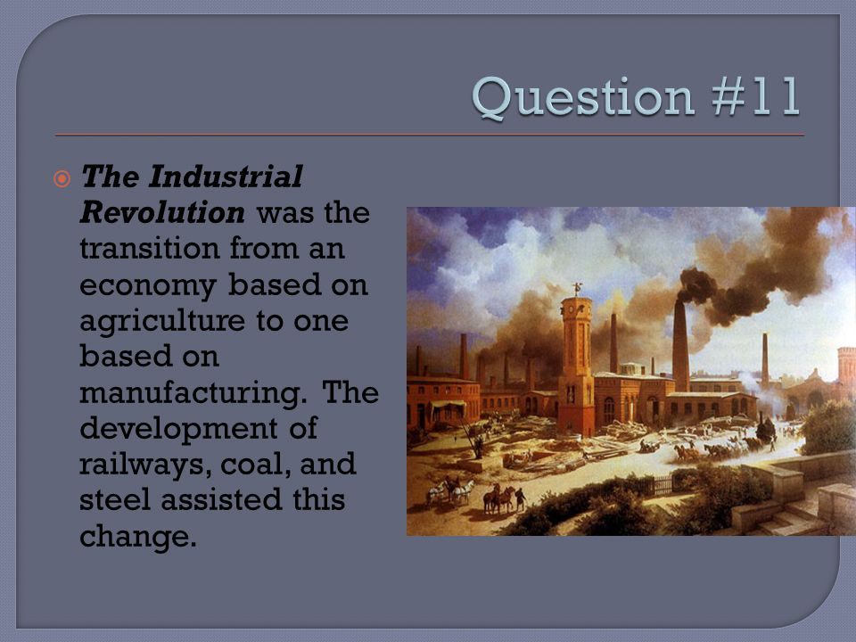  The Industrial Revolution was the transition from an economy based on agriculture to one based on manufacturing. The development of railways, coal,