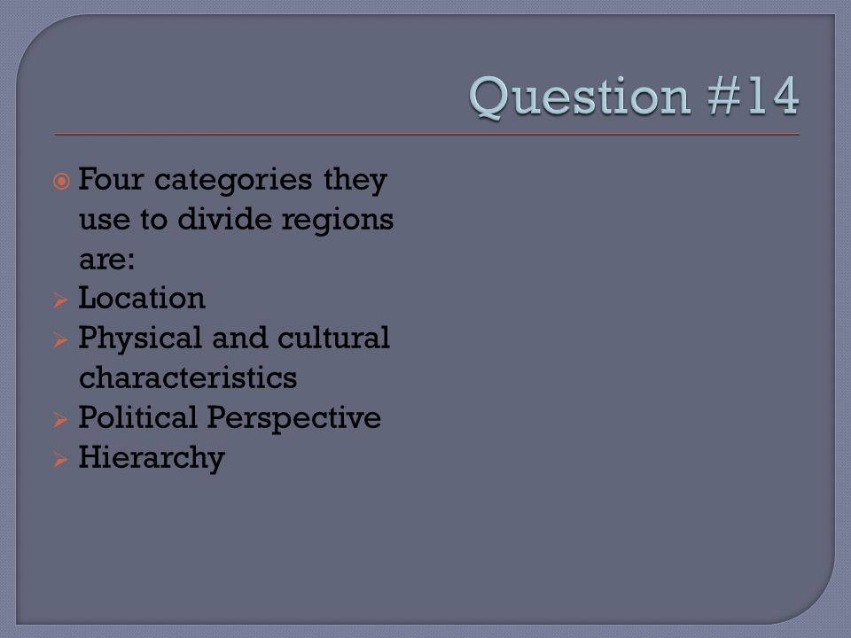  Four categories they use to divide regions are:  Location  Physical and cultural characteristics  Political Perspective  Hierarchy
