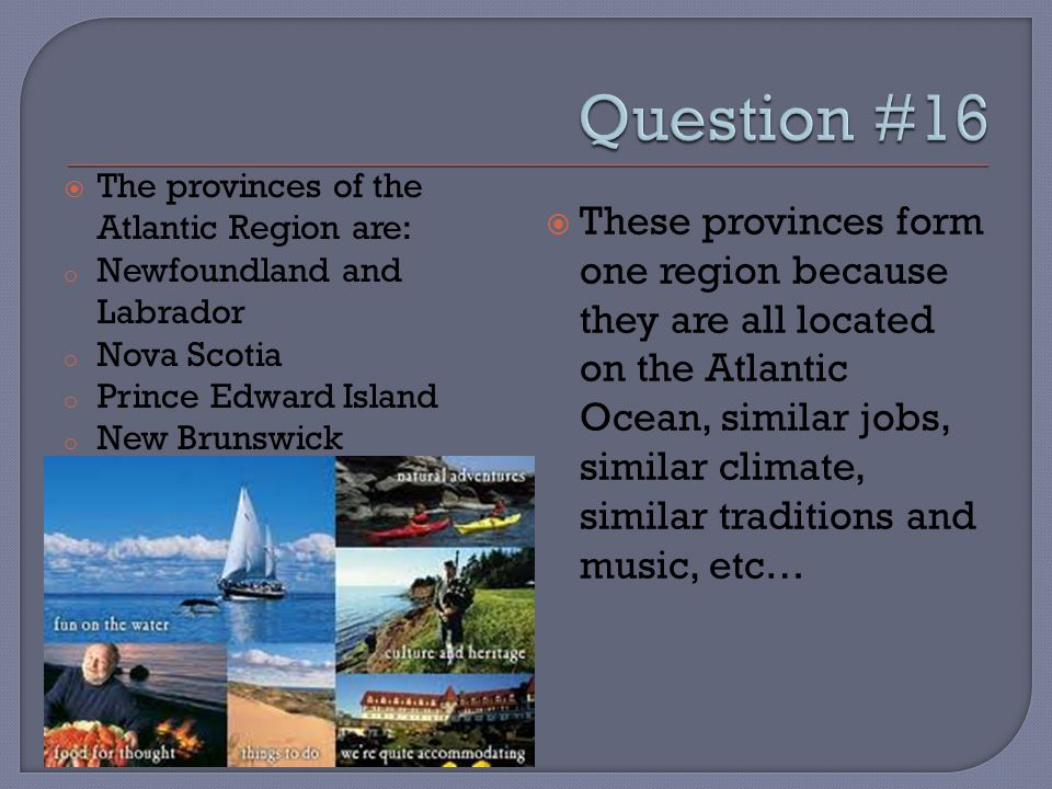  The provinces of the Atlantic Region are: o Newfoundland and Labrador o Nova Scotia o Prince Edward Island o New Brunswick  These provinces form one region because they are all located on the Atlantic Ocean, similar jobs, similar climate, similar traditions and music, etc…