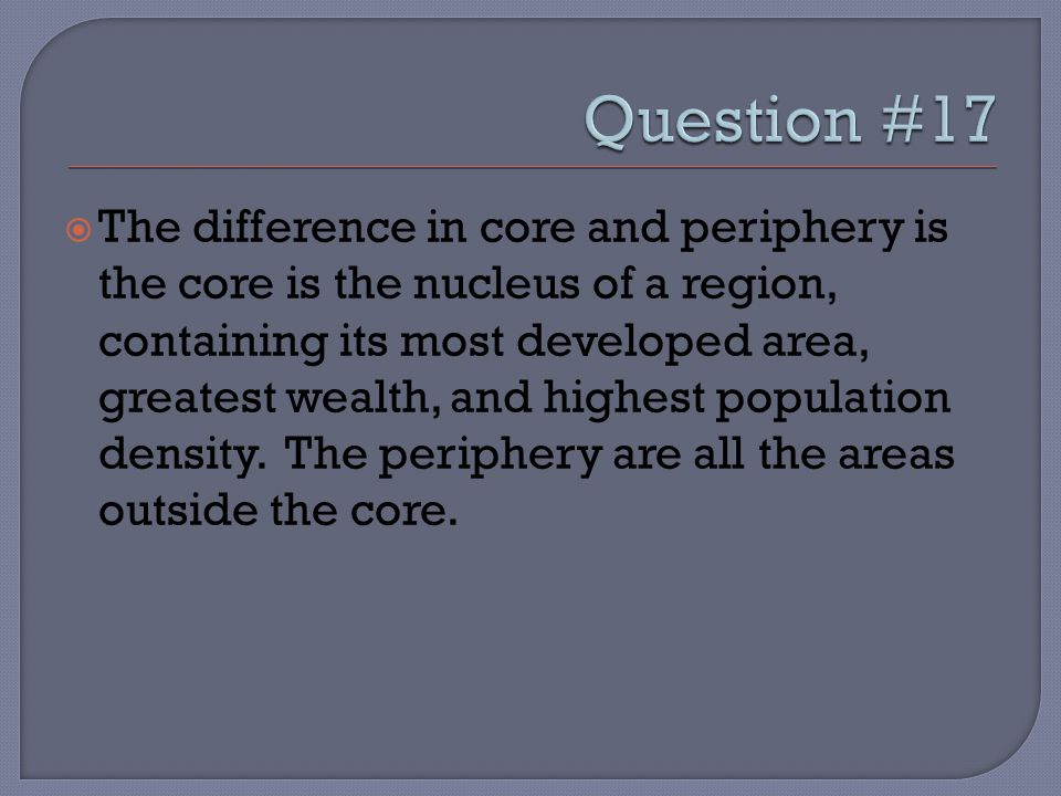  The difference in core and periphery is the core is the nucleus of a region, containing its most developed area, greatest wealth, and highest population density.