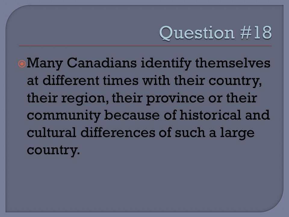  Many Canadians identify themselves at different times with their country, their region, their province or their community because of historical and
