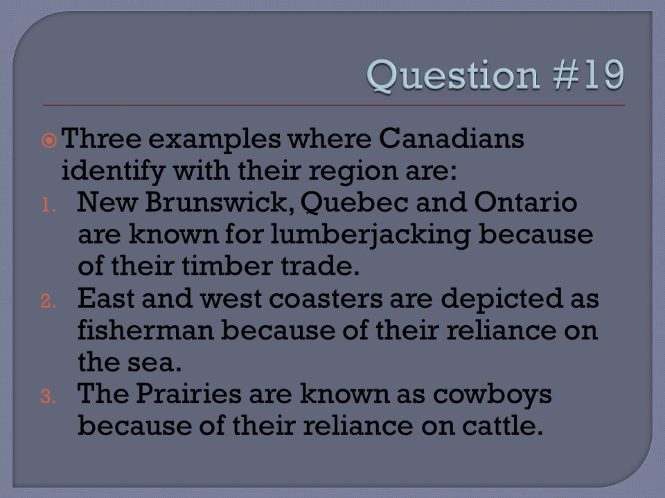  Three examples where Canadians identify with their region are: 1. New Brunswick, Quebec and Ontario are known for lumberjacking because of their tim