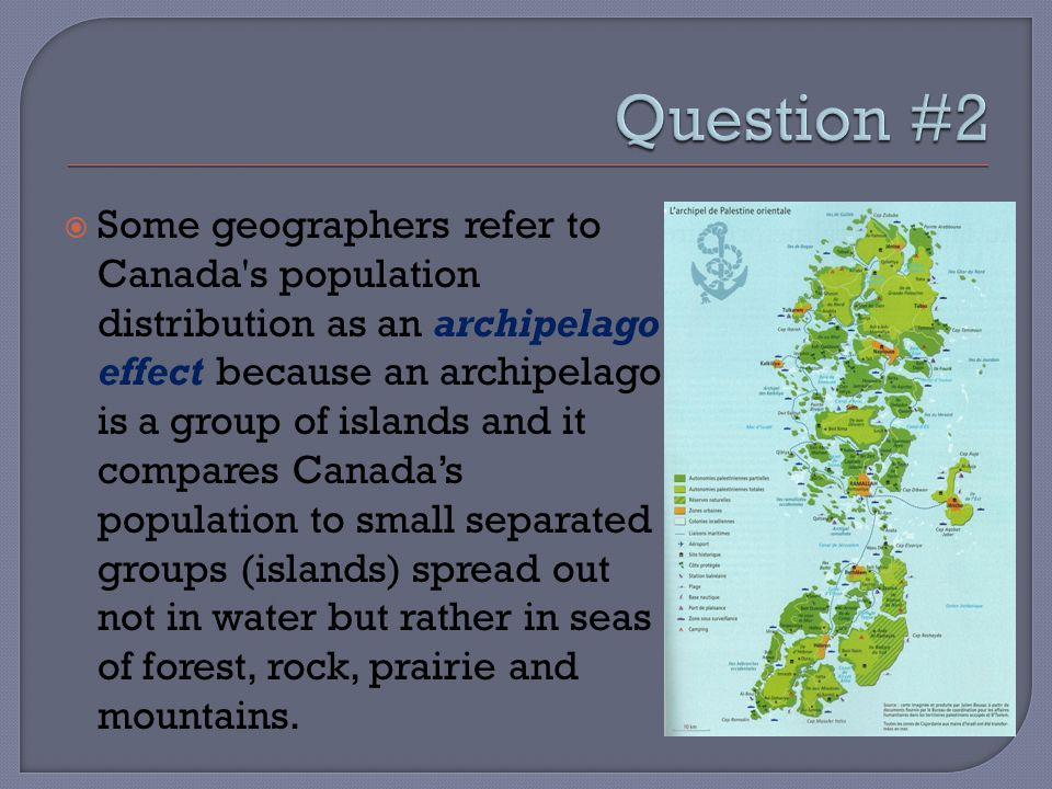  Some geographers refer to Canada's population distribution as an archipelago effect because an archipelago is a group of islands and it compares Can