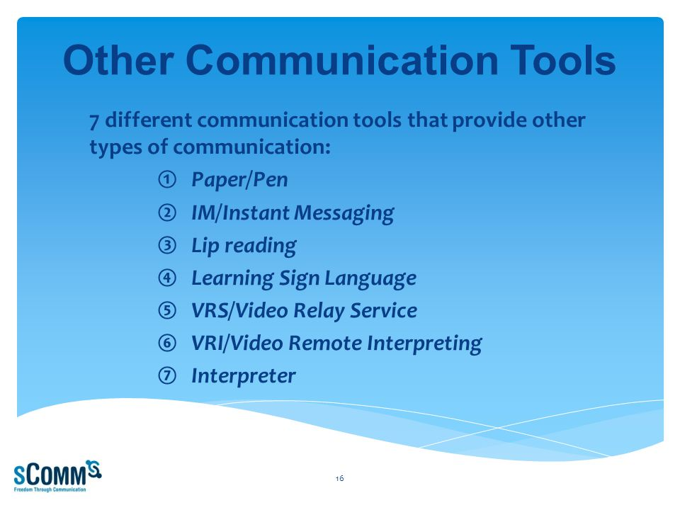 Other Communication Tools 7 different communication tools that provide other types of communication: ①Paper/Pen ②IM/Instant Messaging ③Lip reading ④Learning Sign Language ⑤VRS/Video Relay Service ⑥VRI/Video Remote Interpreting ⑦Interpreter 16