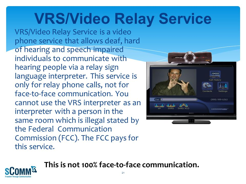 VRS/Video Relay Service is a video phone service that allows deaf, hard of hearing and speech impaired individuals to communicate with hearing people via a relay sign language interpreter.