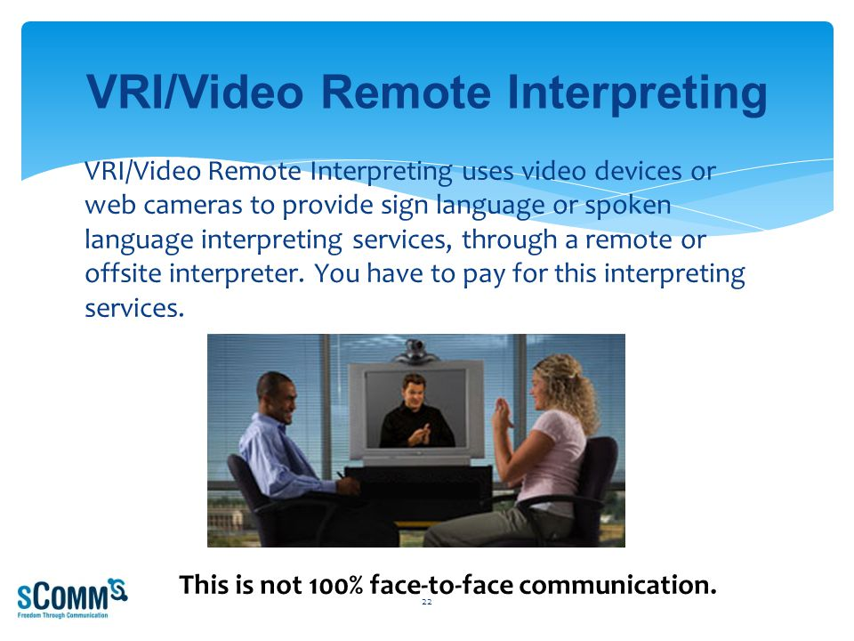 VRI/Video Remote Interpreting uses video devices or web cameras to provide sign language or spoken language interpreting services, through a remote or offsite interpreter.