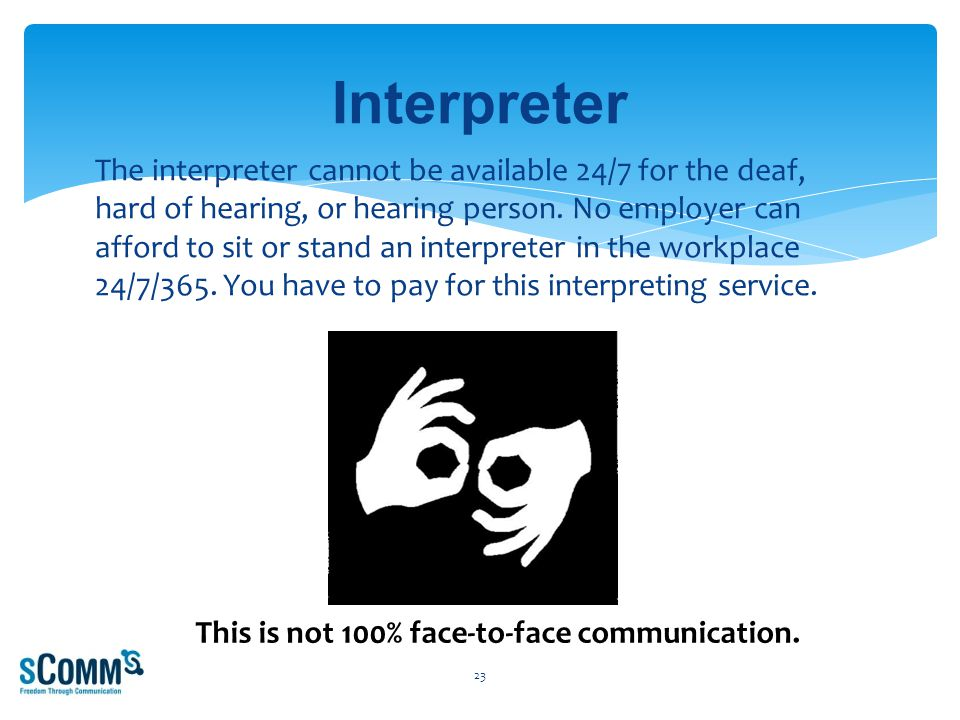 The interpreter cannot be available 24/7 for the deaf, hard of hearing, or hearing person.