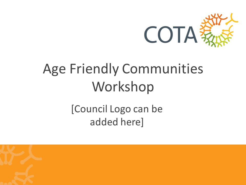 COTA New South Wales Ageing is everybody's business Want older people to be active and involved Good for health Good for economy Not just a social services issue Cuts across all aspects of Council work Sometimes it's in the detail, not big picture