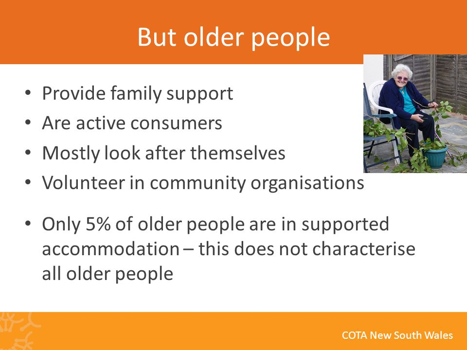 COTA New South Wales But older people Provide family support Are active consumers Mostly look after themselves Volunteer in community organisations Only 5% of older people are in supported accommodation – this does not characterise all older people