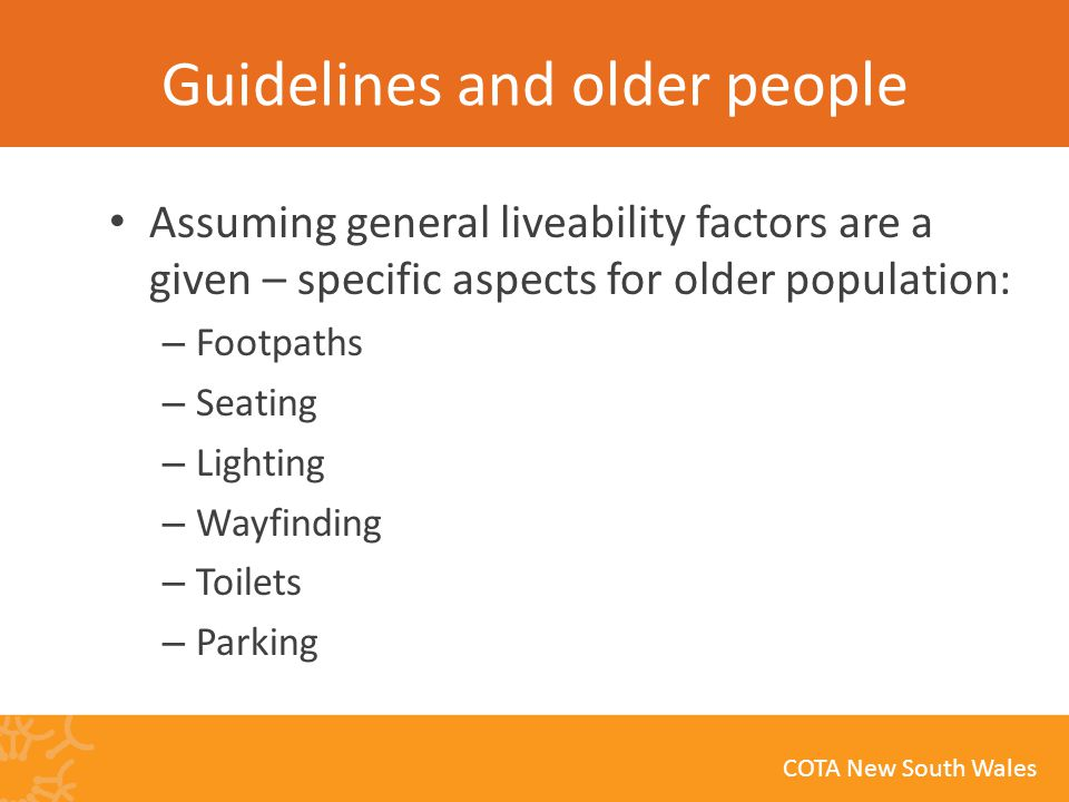 COTA New South Wales Guidelines and older people Assuming general liveability factors are a given – specific aspects for older population: – Footpaths – Seating – Lighting – Wayfinding – Toilets – Parking