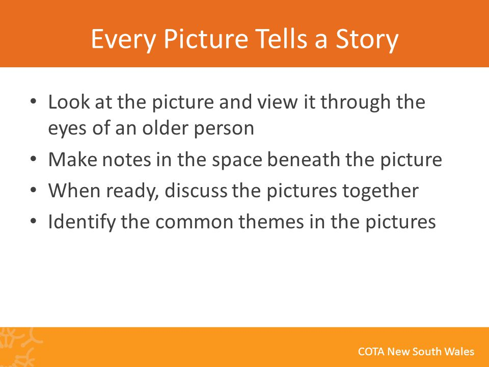 COTA New South Wales Every Picture Tells a Story Look at the picture and view it through the eyes of an older person Make notes in the space beneath the picture When ready, discuss the pictures together Identify the common themes in the pictures