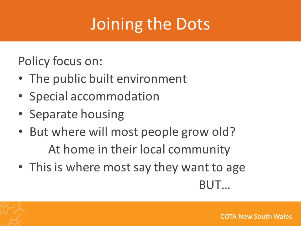 COTA New South Wales Joining the Dots Policy focus on: The public built environment Special accommodation Separate housing But where will most people grow old.