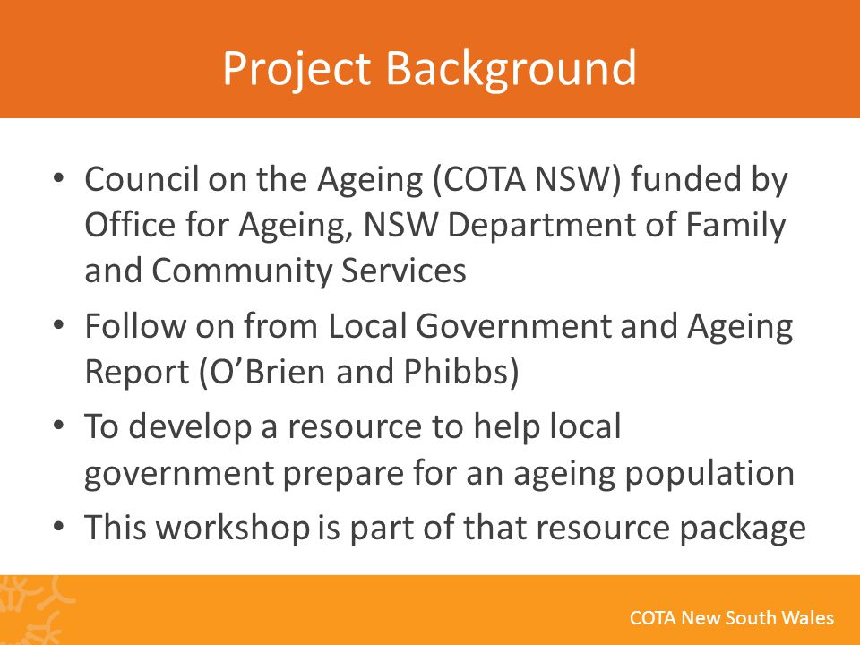 COTA New South Wales Project Background Council on the Ageing (COTA NSW) funded by Office for Ageing, NSW Department of Family and Community Services Follow on from Local Government and Ageing Report (O'Brien and Phibbs) To develop a resource to help local government prepare for an ageing population This workshop is part of that resource package