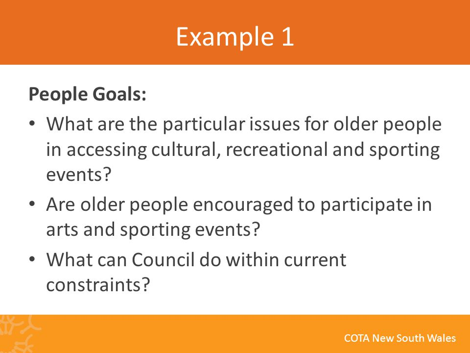 COTA New South Wales Example 1 People Goals: What are the particular issues for older people in accessing cultural, recreational and sporting events.