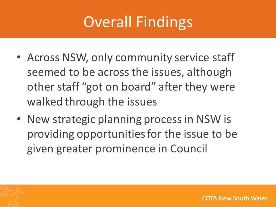 COTA New South Wales Overall Findings Across NSW, only community service staff seemed to be across the issues, although other staff got on board after they were walked through the issues New strategic planning process in NSW is providing opportunities for the issue to be given greater prominence in Council