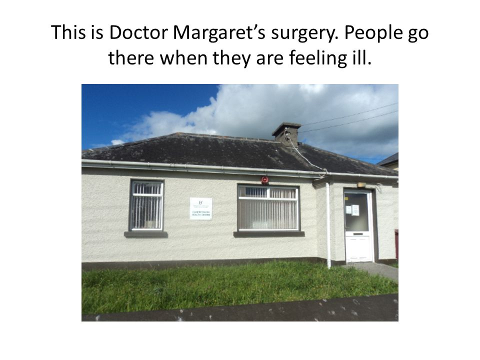 This is Doctor Margaret's surgery. People go there when they are feeling ill.