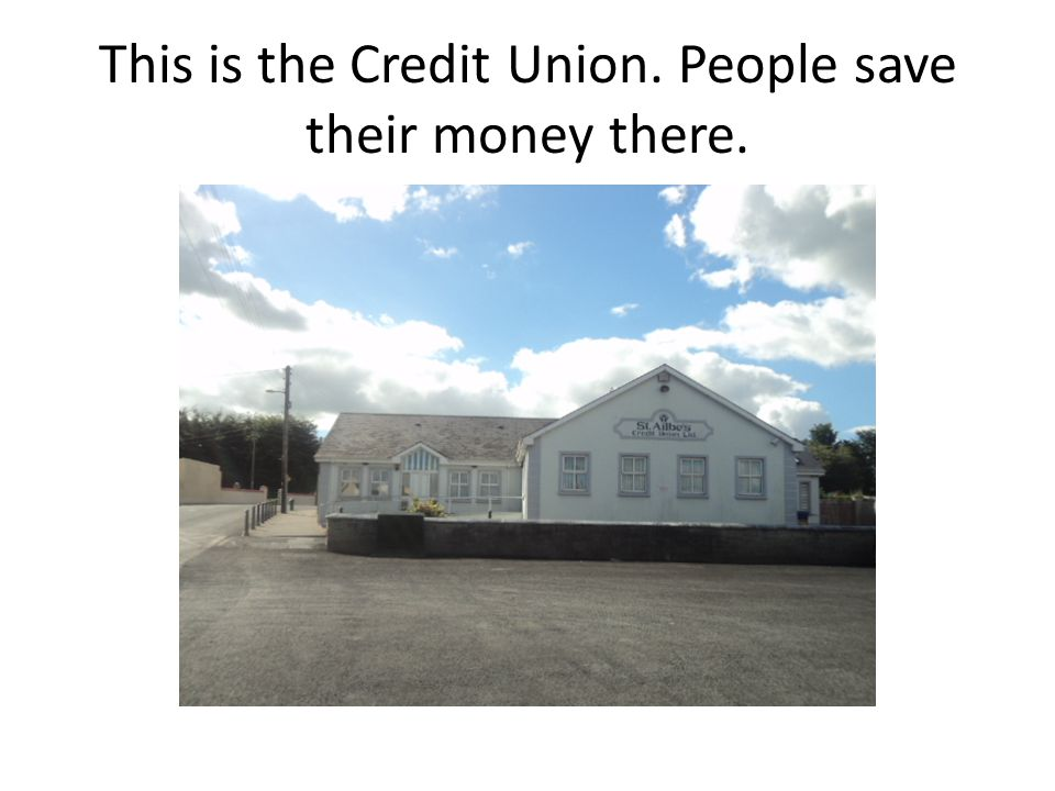 This is the Credit Union. People save their money there.