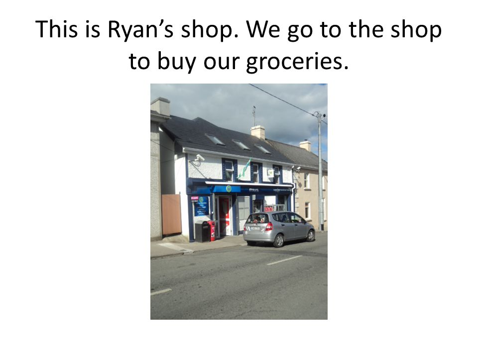 This is Ryan's shop. We go to the shop to buy our groceries.