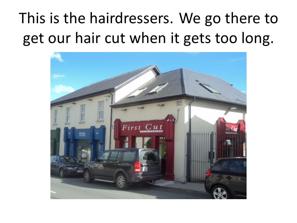 This is the hairdressers. We go there to get our hair cut when it gets too long.