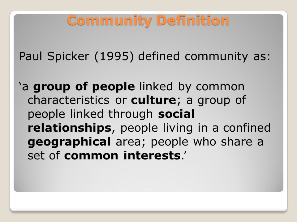 Community Definition Paul Spicker (1995) defined community as: 'a group of people linked by common characteristics or culture; a group of people linked through social relationships, people living in a confined geographical area; people who share a set of common interests.'