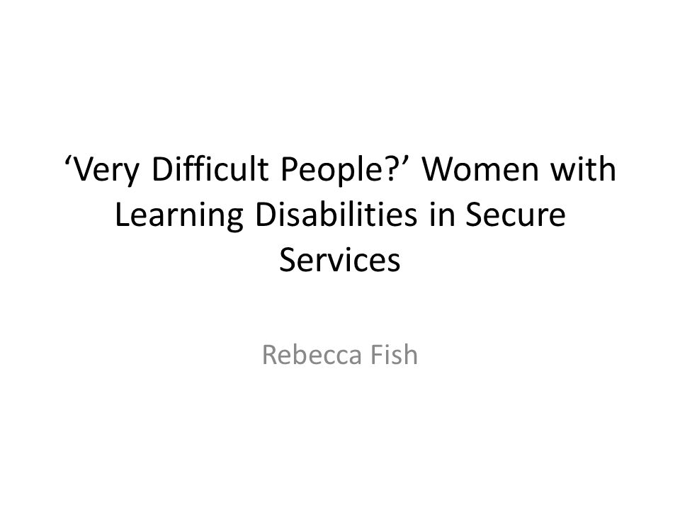 'Very Difficult People ' Women with Learning Disabilities in Secure Services Rebecca Fish