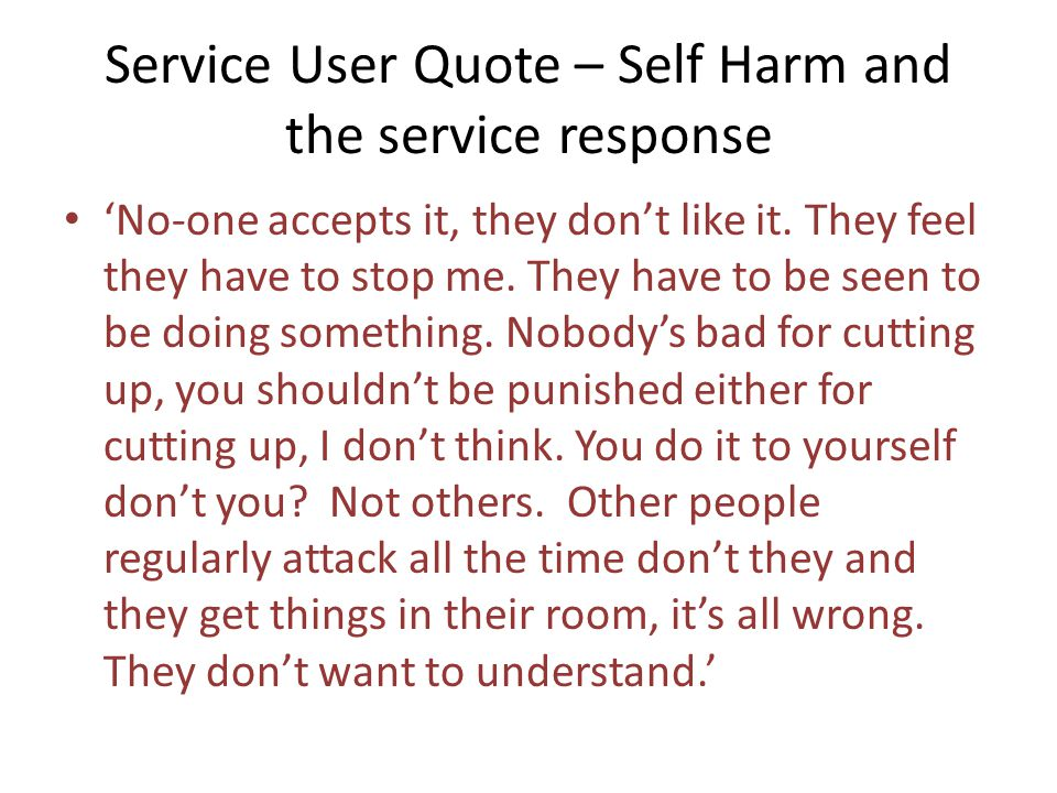 Service User Quote – Self Harm and the service response 'No-one accepts it, they don't like it.