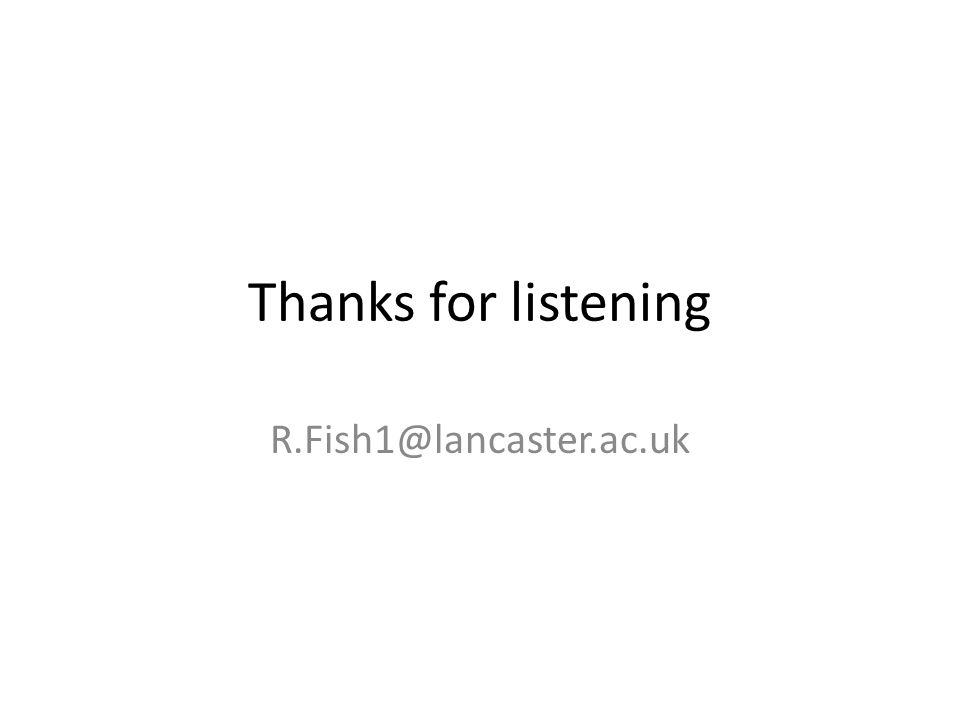 Thanks for listening R.Fish1@lancaster.ac.uk