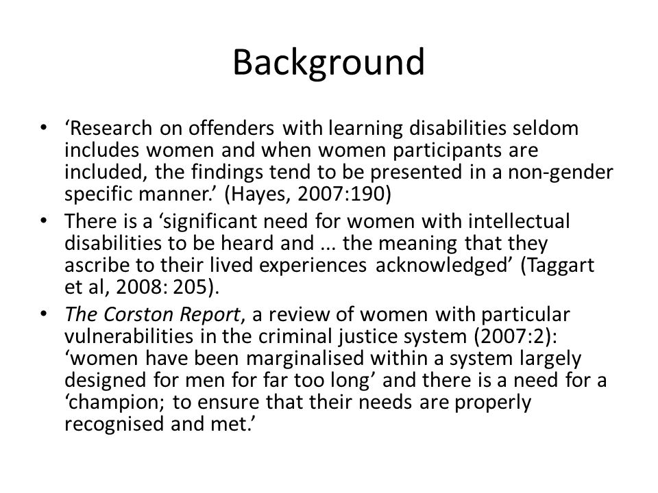 Background 'Research on offenders with learning disabilities seldom includes women and when women participants are included, the findings tend to be presented in a non-gender specific manner.' (Hayes, 2007:190) There is a 'significant need for women with intellectual disabilities to be heard and...