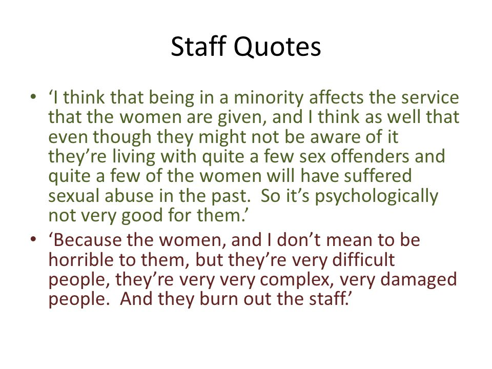 Staff Quotes 'I think that being in a minority affects the service that the women are given, and I think as well that even though they might not be aware of it they're living with quite a few sex offenders and quite a few of the women will have suffered sexual abuse in the past.