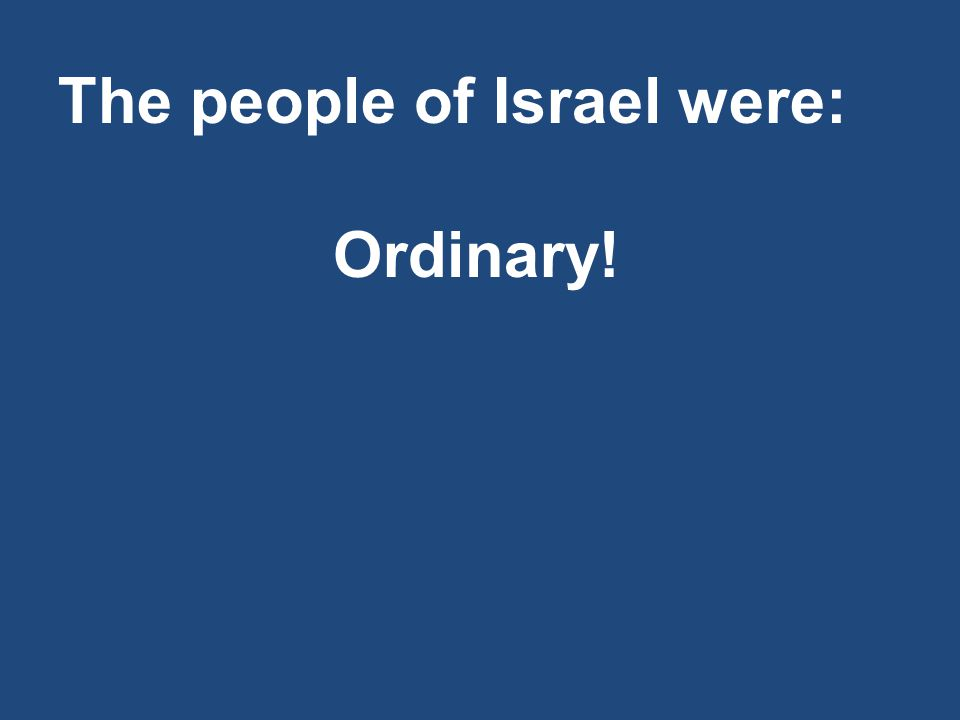 The people of Israel were: Ordinary!
