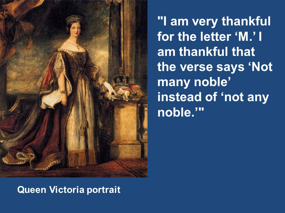 Queen Victoria portrait I am very thankful for the letter 'M.' I am thankful that the verse says 'Not many noble' instead of 'not any noble.'