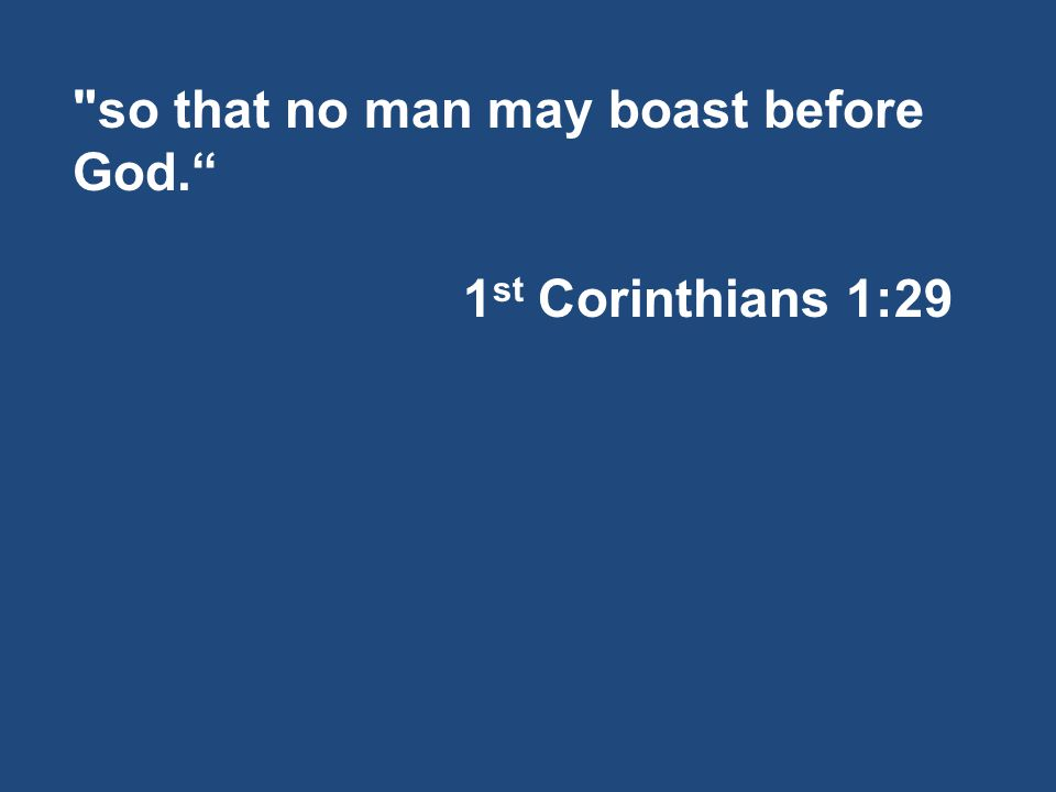 so that no man may boast before God. 1 st Corinthians 1:29