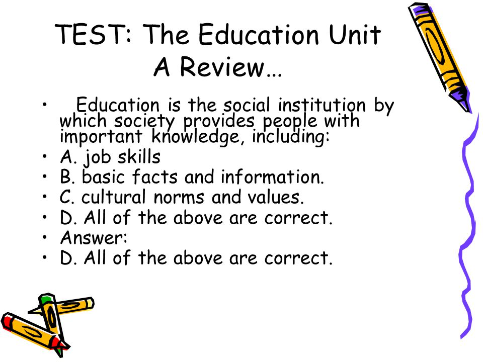 TEST: The Education Unit A Review… Education is the social institution by which society provides people with important knowledge, including: A. job sk