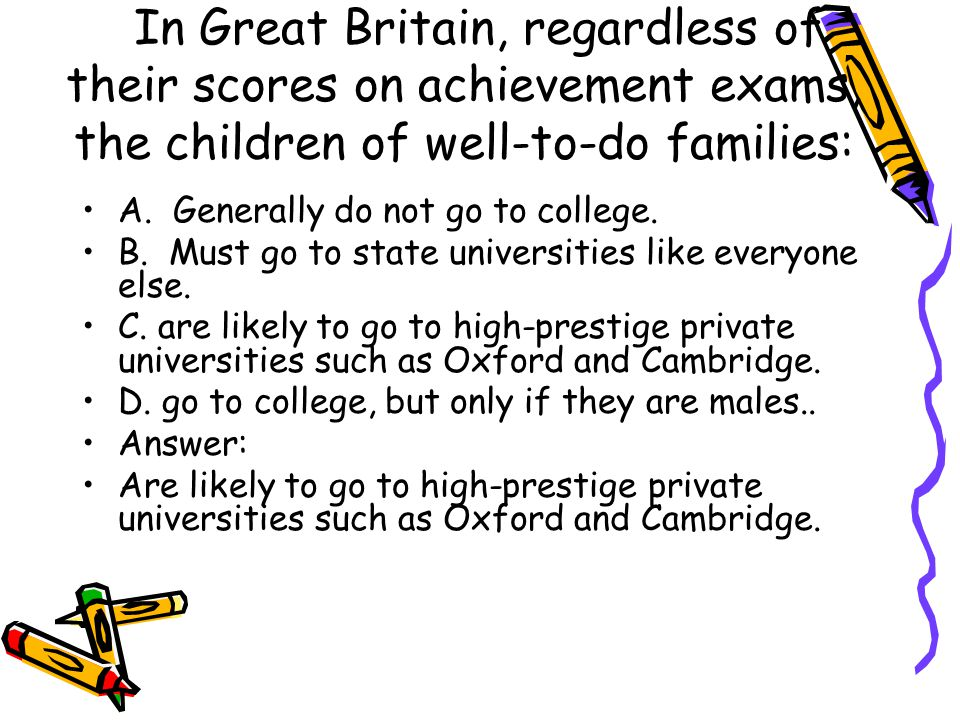 In Great Britain, regardless of their scores on achievement exams, the children of well-to-do families: A. Generally do not go to college. B. Must go