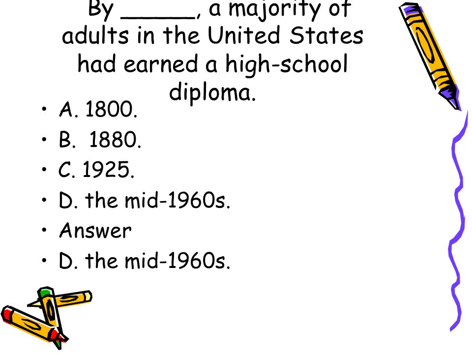 By _____, a majority of adults in the United States had earned a high-school diploma. A. 1800. B. 1880. C. 1925. D. the mid-1960s. Answer D. the mid-1
