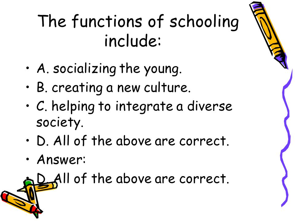 The functions of schooling include: A. socializing the young. B. creating a new culture. C. helping to integrate a diverse society. D. All of the abov