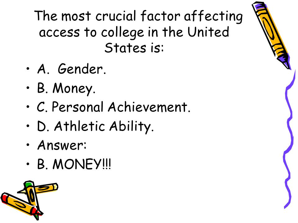 The most crucial factor affecting access to college in the United States is: A. Gender. B. Money. C. Personal Achievement. D. Athletic Ability. Answer