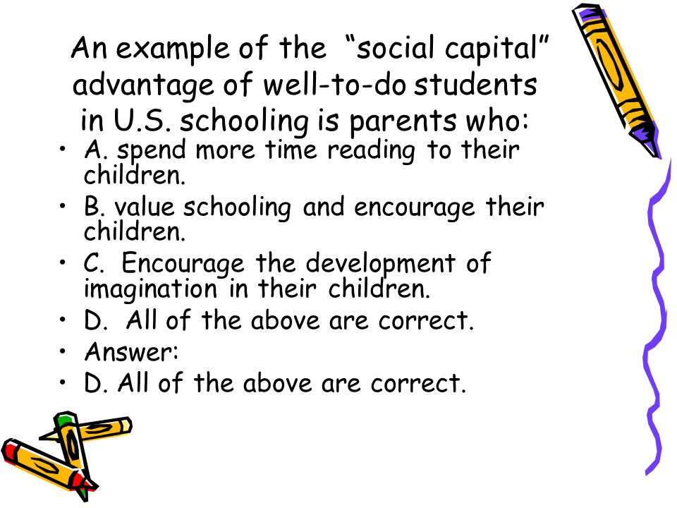 "An example of the ""social capital"" advantage of well-to-do students in U.S. schooling is parents who: A. spend more time reading to their children. B."