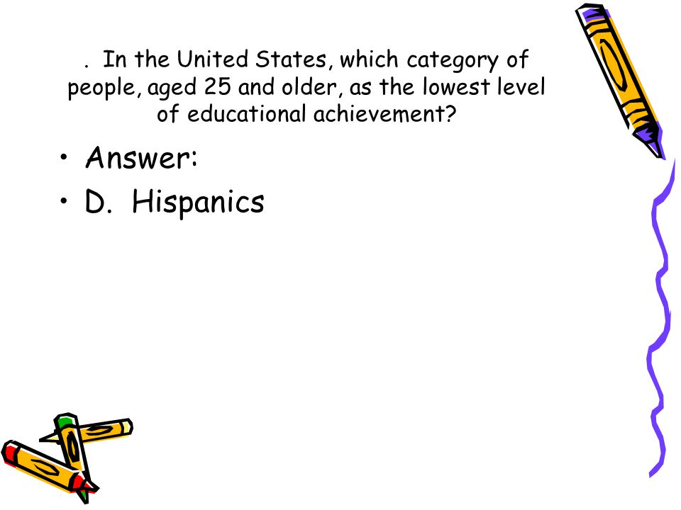 . In the United States, which category of people, aged 25 and older, as the lowest level of educational achievement? Answer: D. Hispanics