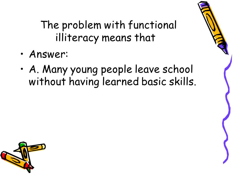 The problem with functional illiteracy means that Answer: A. Many young people leave school without having learned basic skills.