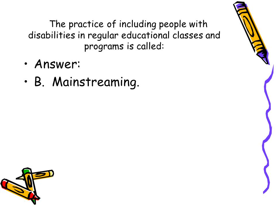 The practice of including people with disabilities in regular educational classes and programs is called: Answer: B. Mainstreaming.