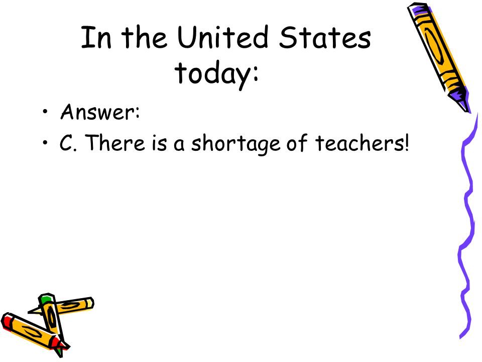 In the United States today: Answer: C. There is a shortage of teachers!