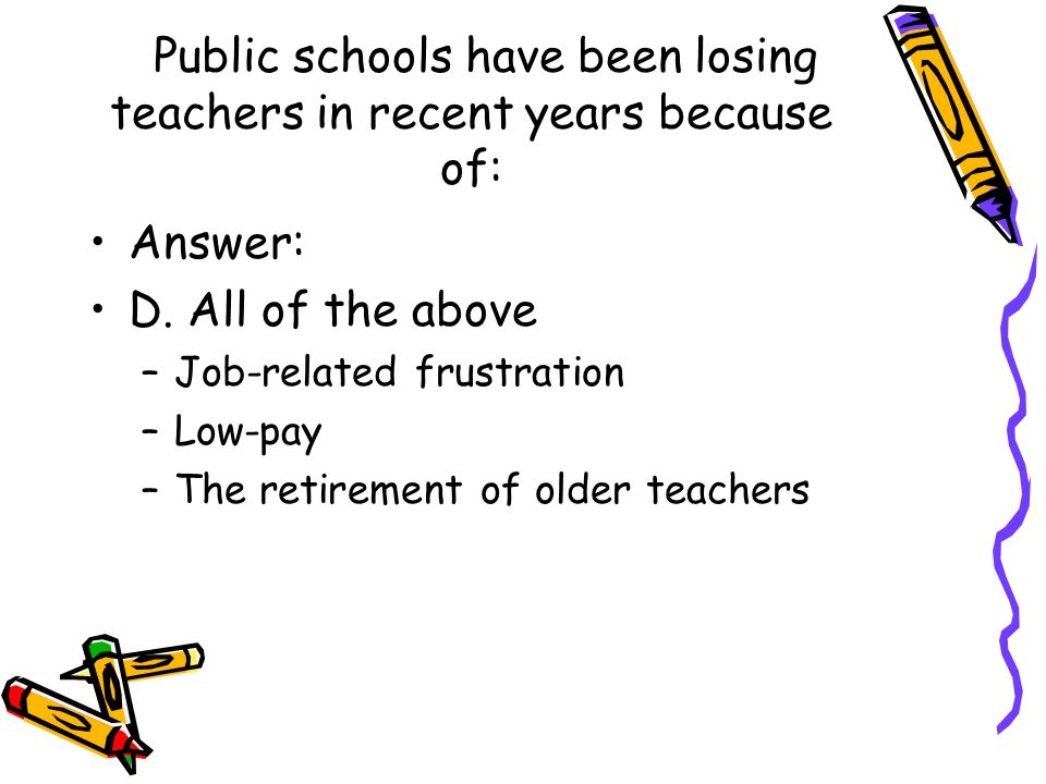 Public schools have been losing teachers in recent years because of: Answer: D. All of the above –Job-related frustration –Low-pay –The retirement of