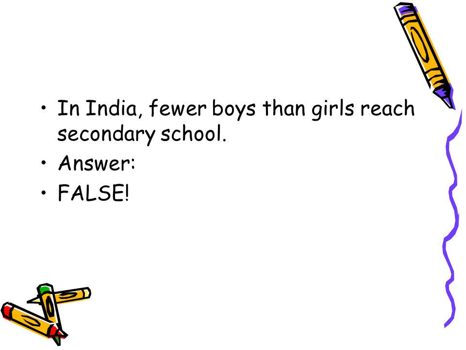 In India, fewer boys than girls reach secondary school. Answer: FALSE!